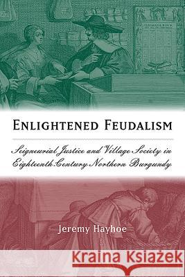 Enlightened Feudalism: Seigneurial Justice and Village Society in Eighteenth-Century Northern Burgundy  9781580462716