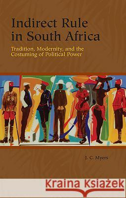 Indirect Rule in South Africa: Tradition, Modernity, and the Costuming of Political Power  9781580462785