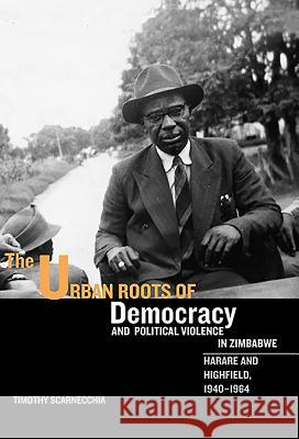 The Urban Roots of Democracy and Political Violence in Zimbabwe: Harare and Highfield, 1940-1964 Timothy Scarnecchia 9781580462815
