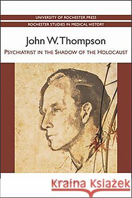 John W. Thompson - Psychiatrist in the Shadow of the Holocaust Paul J Weindling 9781580464604