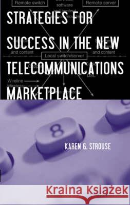 Strategies for Success in the New Telecommunications Marketplace Karen G. Strouse 9781580531429