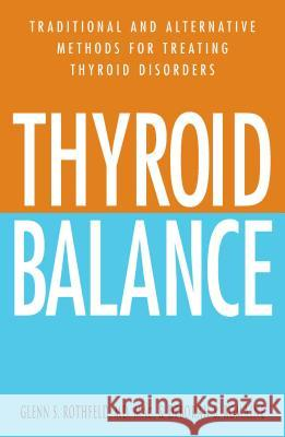 Thyroid Balance: Traditional and Alternative Methods for Treating Thyroid Disorders Glenn S. Rothfeld Deborah S. Romaine 9781580627771 Adams Media Corporation