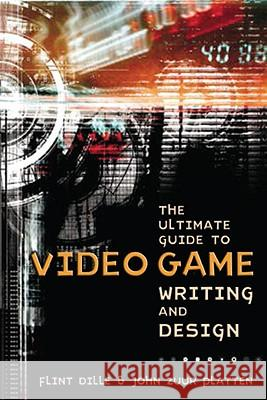 The Ultimate Guide to Video Game Writing and Design Flint Dille John Z. Platten 9781580650663