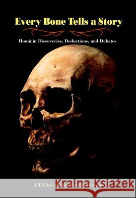 Every Bone Tells a Story: Hominin Discoveries, Deductions, and Debates Jill Rubalcaba 9781580891646