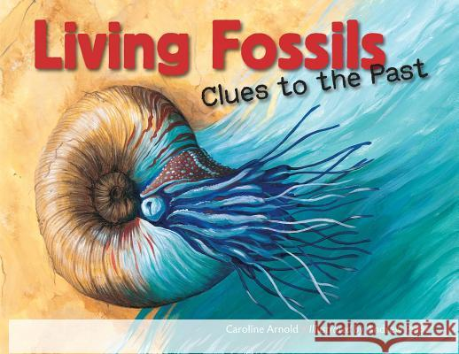 Living Fossils: Clues to the Past Caroline Arnold Andrew Plant Andrew Plant 9781580896917