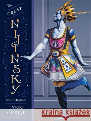 The Great Nijinsky: God of Dance Lynn Curlee 9781580898003