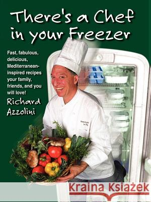 There's a Chef in Your Freezer : Fast, Fabulous, Delicious, Mediterranean-Inspired Recipes Your Family, Friends, and You Will Love Richard Azzolini 9781581126549