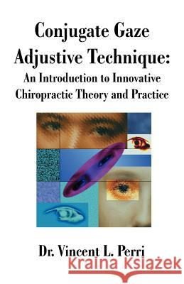 Conjugate Gaze Adjustive Technique: An Introduction to Innovative Chiropractic Theory and Practice Vincent L. Perri 9781581126624
