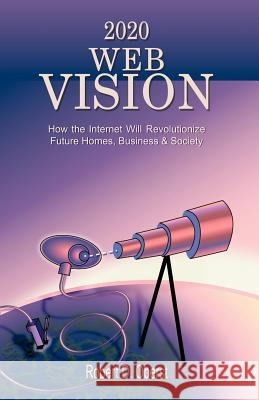 2020 Web Vision: How the Internet Will Revolutionize Future Homes, Business & Society Robert D. Oberst 9781581126778