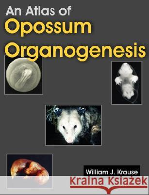 An Atlas of Opossum Organogenesis: Opossum Development William J. Krause 9781581129694
