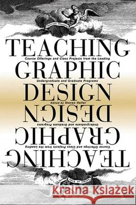 Teaching Graphic Design: Course Offerings and Class Projects from the Leading Graduate and Undergraduate Programs Steven Heller 9781581153057
