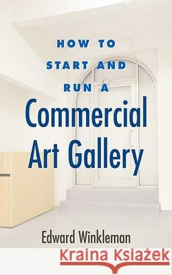 How to Start and Run a Commercial Art Gallery Edward Winkleman 9781581156645