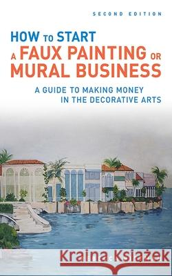 How to Start a Faux Painting or Mural Business: A Guide to Making Money in the Decorative Arts Rebecca Pittman 9781581157444