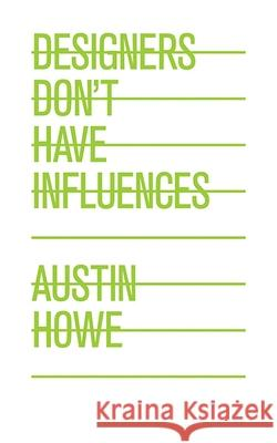 Designers Don't Have Influences Austin Howe 9781581158519