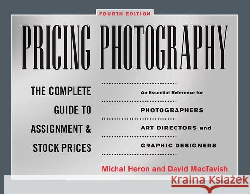 Pricing Photography : The Complete Guide to Assignment and Stock Prices Michal Heron David Mactavish 9781581158885