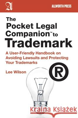 The Pocket Legal Companion to Trademark: A User-Friendly Handbook on Avoiding Lawsuits and Protecting Your Trademarks Lee Wilson 9781581159097