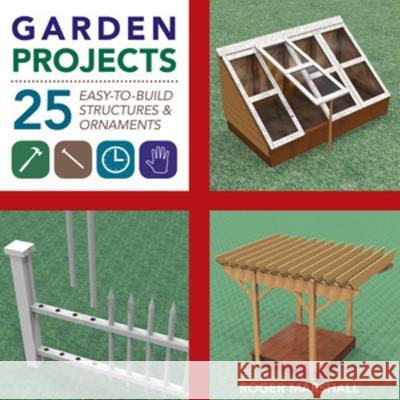 Garden Projects: 25 Easy-To-Build Wood Structures & Ornaments Roger Marshall 9781581572117