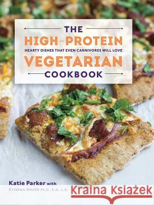 The High-Protein Vegetarian Cookbook : Hearty Dishes that Even Carnivores Will Love Katie Parker Kristen Smith 9781581572636