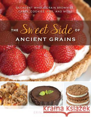 The Sweet Side of Ancient Grains: Decadent Whole Grain Brownies, Cakes, Cookies, Pies, and More Erin Dooner 9781581572926