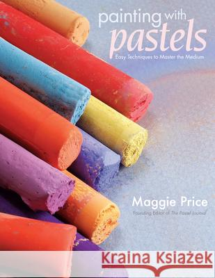 Painting with Pastels: Easy Techniques to Master the Medium Maggie Price 9781581808193