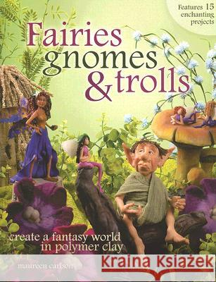 Fairies, Gnomes & Trolls: Create a Fantasy World in Polymer Clay Maureen Carlson 9781581808209