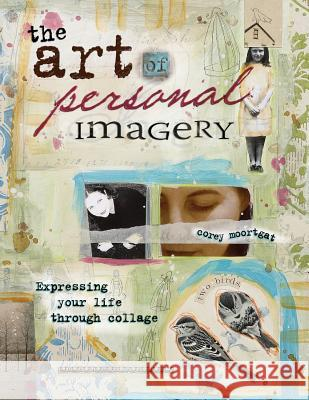The Art of Personal Imagery: Expressing Your Life Through Collage Corey Moortgat 9781581809909