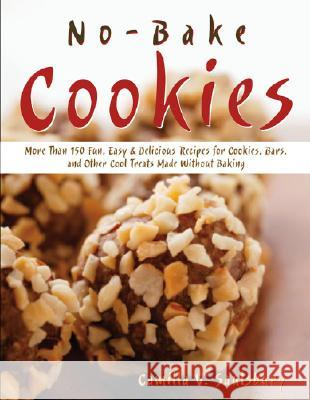 No-Bake Cookies: More Than 150 Fun, Easy & Delicious Recipes for Cookies, Bars, and Other Cool Treats Made Without Baking Camilla V. Saulsbury 9781581825046
