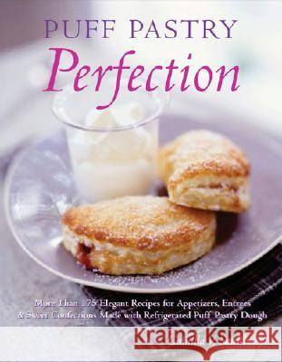 Puff Pastry Perfection: More Than 175 Recipes for Appetizers, Entrees, & Sweets Made with Frozen Puff Pastry Dough Camilla V. Saulsbury 9781581825428