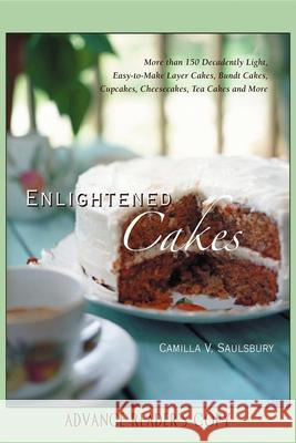 Enlightened Cakes: More Than 100 Decadently Light Layer Cakes, Bundt Cakes, Cupcakes, Cheesecakes, and More, All with Less Fat & Fewer Ca Camilla V. Saulsbury 9781581826265