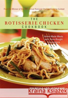 The Rotisserie Chicken Cookbook: Home-Made Meals with Store-Bought Convenience Michelle Anderson 9781581826593