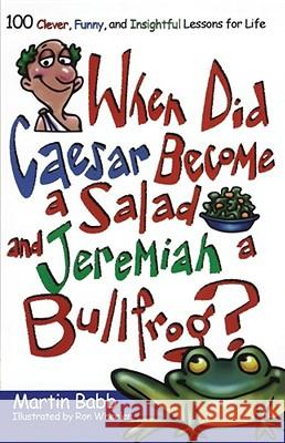 When Did Caesar Become a Salad and Jeremiah a Bullfrog? : 100 Clever, Funny, and Insightful Lessons for Life Martin Babb Ron Wheeler 9781582294278