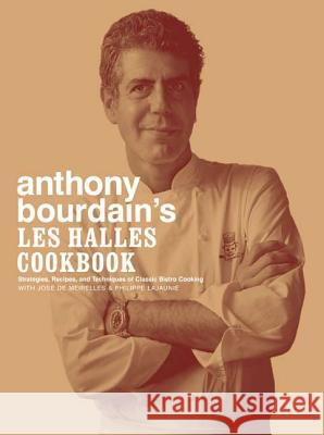 Anthony Bourdain's Les Halles Cookbook : Strategies, Recipes, and Techniques of Classic Bistro Cooking Anthony Bourdain Jose d Philippe Lajaunie 9781582341804 Bloomsbury Publishing PLC