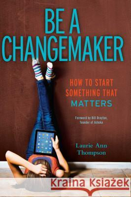 Be a Changemaker: How to Start Something That Matters Laurie Ann Thompson 9781582704647