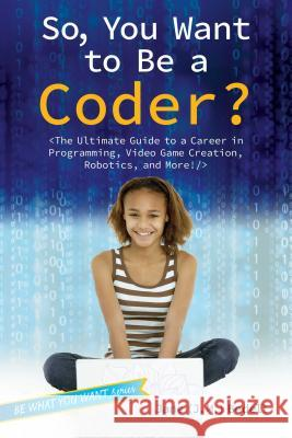 So, You Want to Be a Coder?: The Ultimate Guide to a Career in Programming, Video Game Creation, Robotics, and More! Jane (J M. ). Bedell 9781582705798