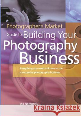 The Photographer's Market Guide to Building Your Photography Business: Everything You Need to Know to Run a Successful Photography Business Vik Orenstein 9781582972640