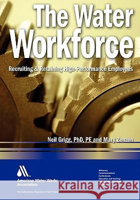 The Water Workforce: Recruiting & Retaining High-Performance Employees Neil Greigg 9781583216088