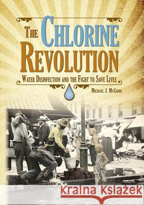The Chlorine Revolution: Water Disinfection and the Fight to Save Lives Michael J. McGuire 9781583219201