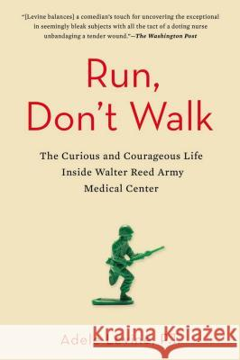 Run, Don't Walk: The Curious and Courageous Life Inside Walter Reed Army Medical Center Adele Levine 9781583335550
