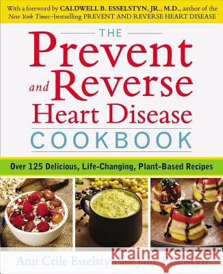 The Prevent and Reverse Heart Disease Cookbook: Over 125 Delicious, Life-Changing, Plant-Based Recipes Ann Crile Esselstyn Jane Esselstyn 9781583335581