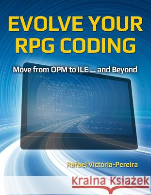 Evolve Your RPG Coding: Move from OPM to ILE... and Beyond Rafael Victoria-Pereira 9781583474259