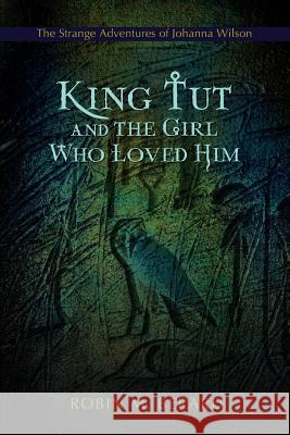King Tut and the Girl Who Loved Him: The Strange Adventures of Johanna Wilson Robin M. Berard 9781583484777