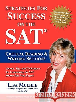 Strategies for Success on the SAT : Critical Reading & Writing Sections: Secrets, Tips and Techniques for Conquering the SAT from a Test Prep Expert Lisa Lee Muehle 9781583484784