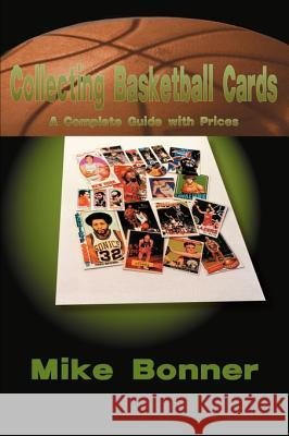 Collecting Basketball Cards: A Complete Guide with Prices Mike Bonner 9781583486153