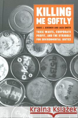 Killing Me Softly: Toxic Waste, Corporate Profit, and the Struggle for Environmental Justice Jack Smith Eddie J. Girdner 9781583670835