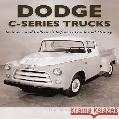 Dodge C-Series Trucks: A Restorer's and Collector's Reference Guide and History Don Bunn 9781583881408