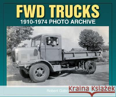 Fwd Trucks 1910-1974 Photo Archive Robert Gabrick 9781583881422