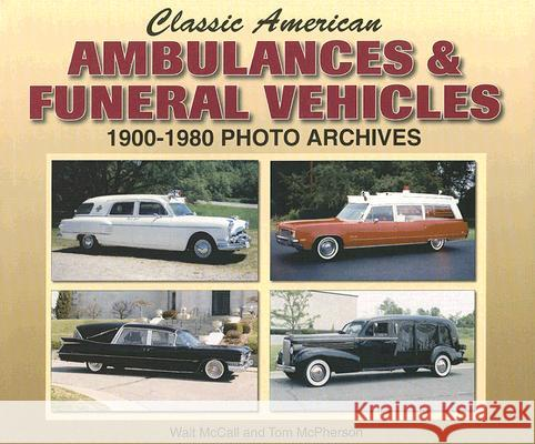 Classic American Ambulances & Funeral Vehicles: 1900-1980 Photo Archives Walt McCall Tom McPherson 9781583882061