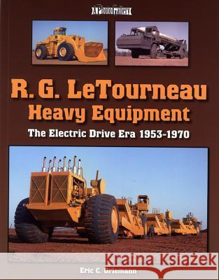 R.G. LeTourneau Heavy Equipment: The Electric Drive Era 1953-1970 Eric C. Orlemann 9781583882269