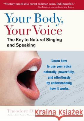 Your Body, Your Voice: The Key to Natural Singing and Speaking Theodore Dimon 9781583943205