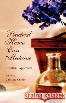 Practical Home Care Medicine: A Natural Approach Sophia C. Murphy Christine Murphy 9781584200505